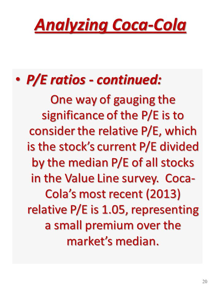 19 Analyzing Coca-Cola P/E Ratios - Continued: A current P/E ratio that is above a stock's 10-year median could mean that the stock is overvalued, unless there are factors indicating that there will be a significant improvement in the company's fundamentals.