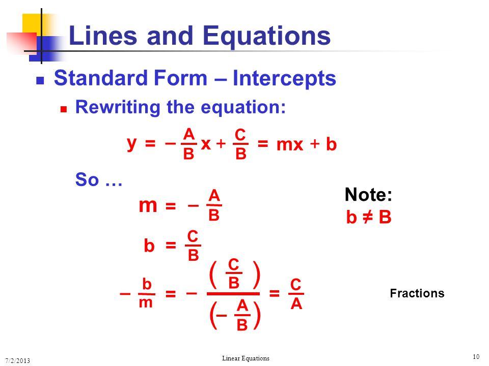 7/2/2013 Linear Equations 10 Standard Form Rewriting the equation: Lines and Equations = mx + b y = x A B – + C B Note: b ≠ B = m A B – So … C B b= =