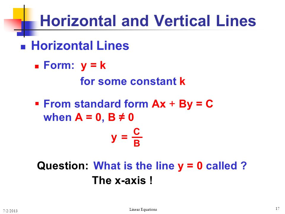 7/2/2013 Linear Equations 17 Horizontal and Vertical Lines Horizontal Lines Form: y = k for some constant k  From standard form Ax + By = C when A =