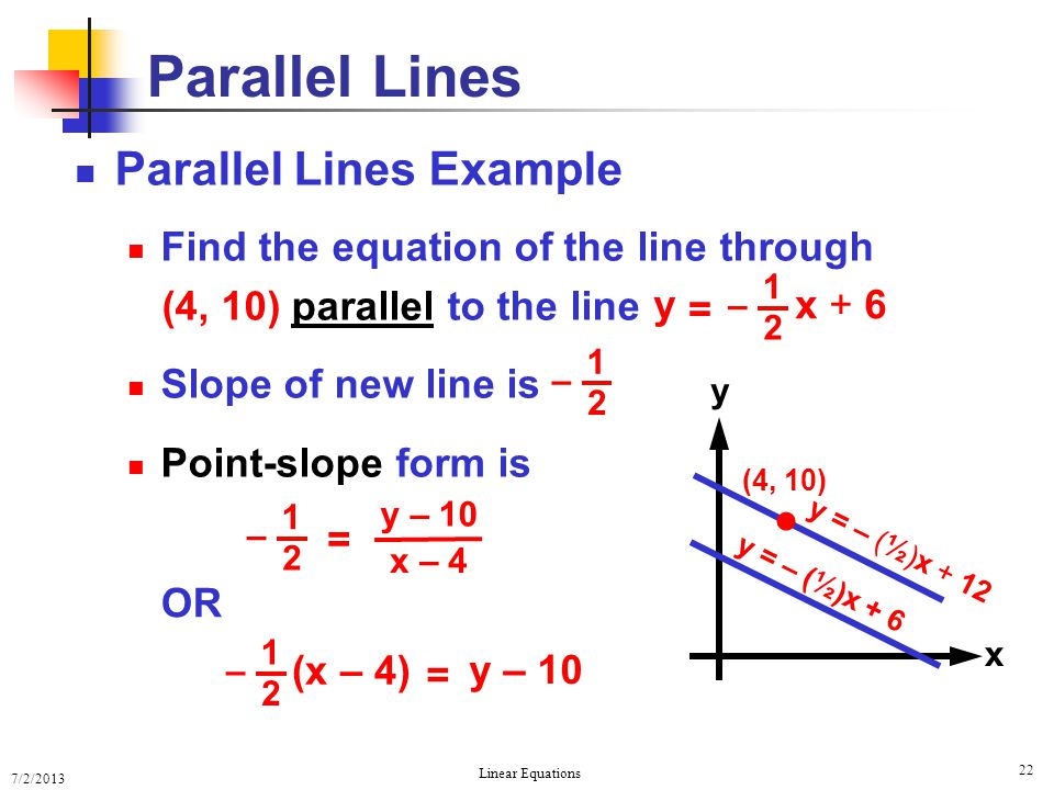 7/2/2013 Linear Equations 22 x y Parallel Lines Parallel Lines Example Find the equation of the line through (4, 10) parallel to the line Slope of new