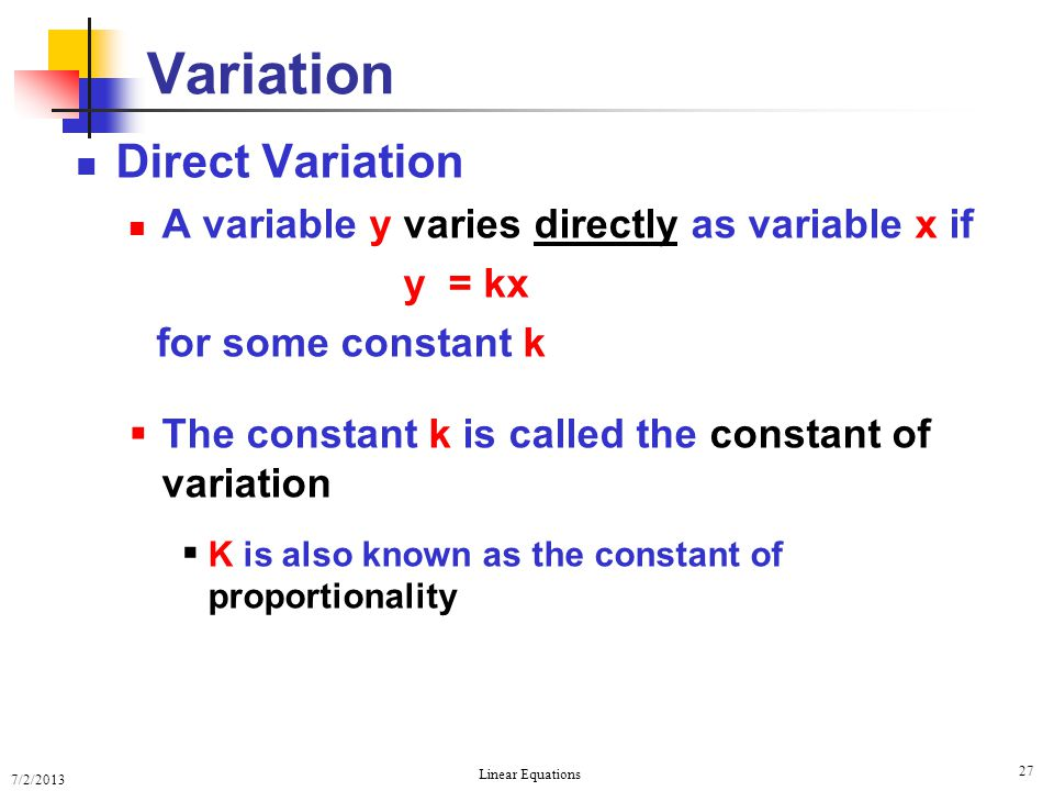 7/2/2013 Linear Equations 27 Variation Direct Variation A variable y varies directly as variable x if y = kx for some constant k  The constant k is c