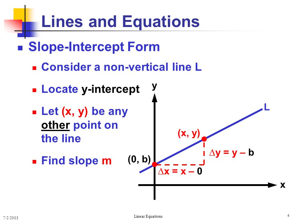 7/2/2013 Linear Equations 4 Slope-Intercept Form Consider a non-vertical line L Locate y-intercept Let (x, y) be any other point on the line Find slop