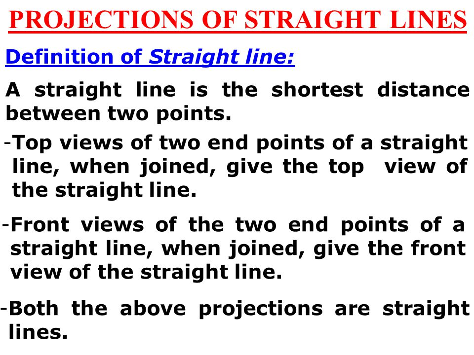 PROJECTIONS OF STRAIGHT LINES Definition of Straight line: A straight line is the shortest distance between two points.