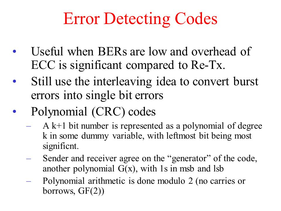 Error Detecting Codes Useful when BERs are low and overhead of ECC is significant compared to Re-Tx.