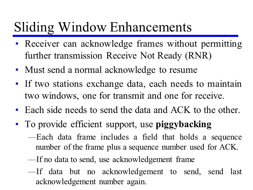 Sliding Window Enhancements Receiver can acknowledge frames without permitting further transmission Receive Not Ready (RNR) Must send a normal acknowl