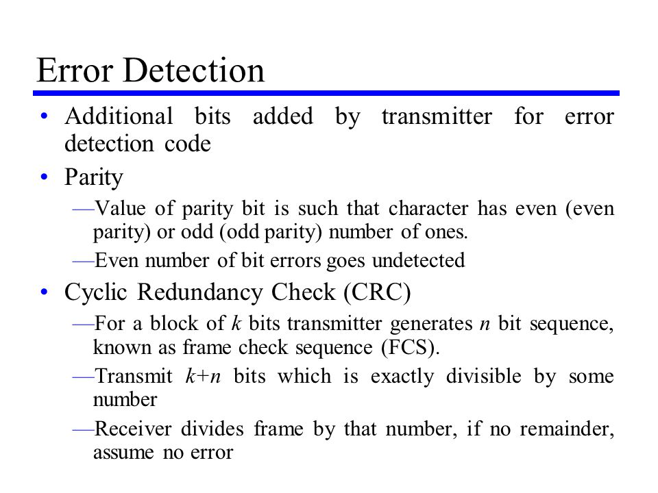 Error Detection Additional bits added by transmitter for error detection code Parity —Value of parity bit is such that character has even (even parity