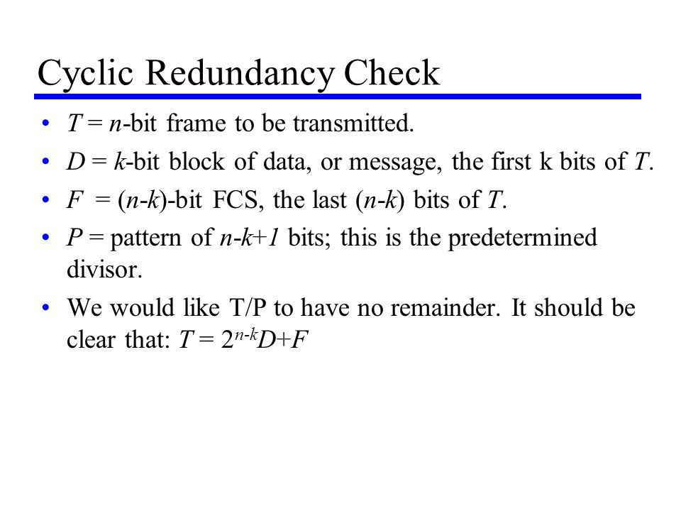 Cyclic Redundancy Check T = n-bit frame to be transmitted. D = k-bit block of data, or message, the first k bits of T. F = (n-k)-bit FCS, the last (n-