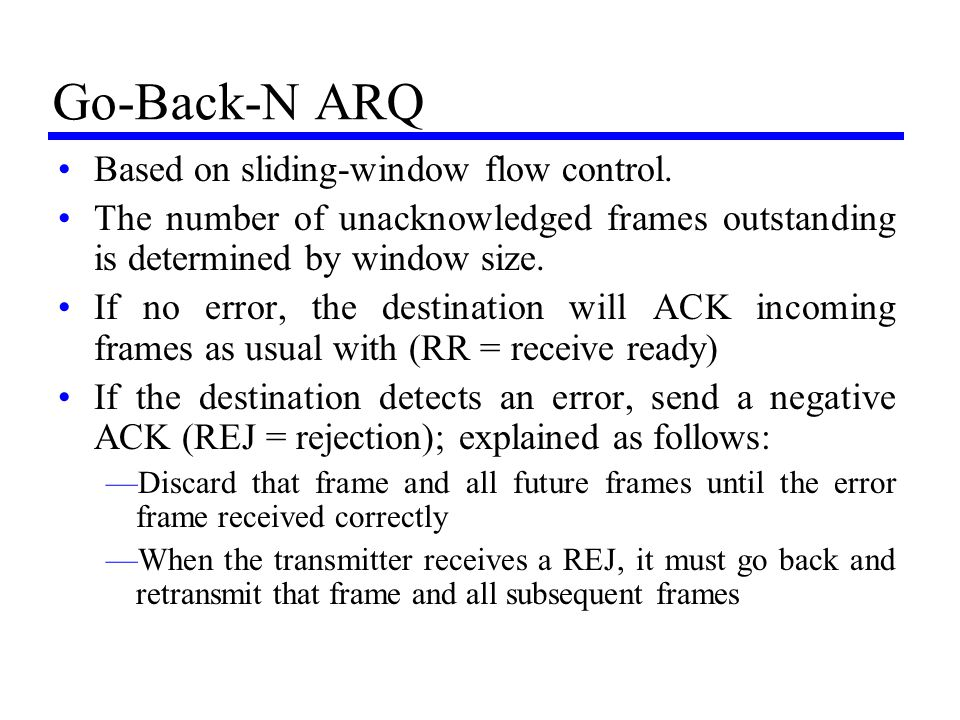 Go-Back-N ARQ Based on sliding-window flow control. The number of unacknowledged frames outstanding is determined by window size. If no error, the des