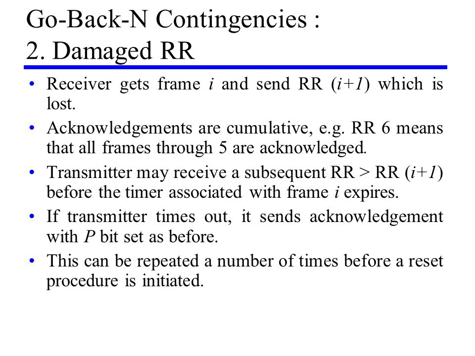 Go-Back-N Contingencies : 2. Damaged RR Receiver gets frame i and send RR (i+1) which is lost. Acknowledgements are cumulative, e.g. RR 6 means that a
