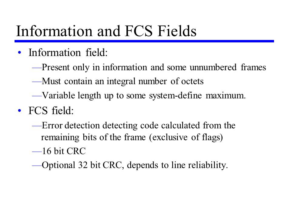 Information and FCS Fields Information field: —Present only in information and some unnumbered frames —Must contain an integral number of octets —Vari