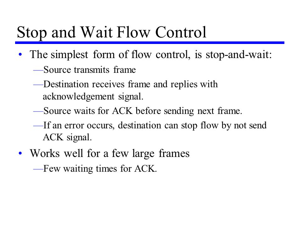 Stop and Wait Flow Control The simplest form of flow control, is stop-and-wait: —Source transmits frame —Destination receives frame and replies with a