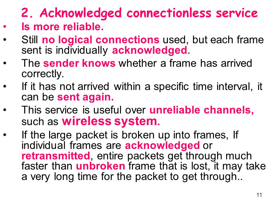 11 2. Acknowledged connectionless service Is more reliable. Still no logical connections used, but each frame sent is individually acknowledged. The s