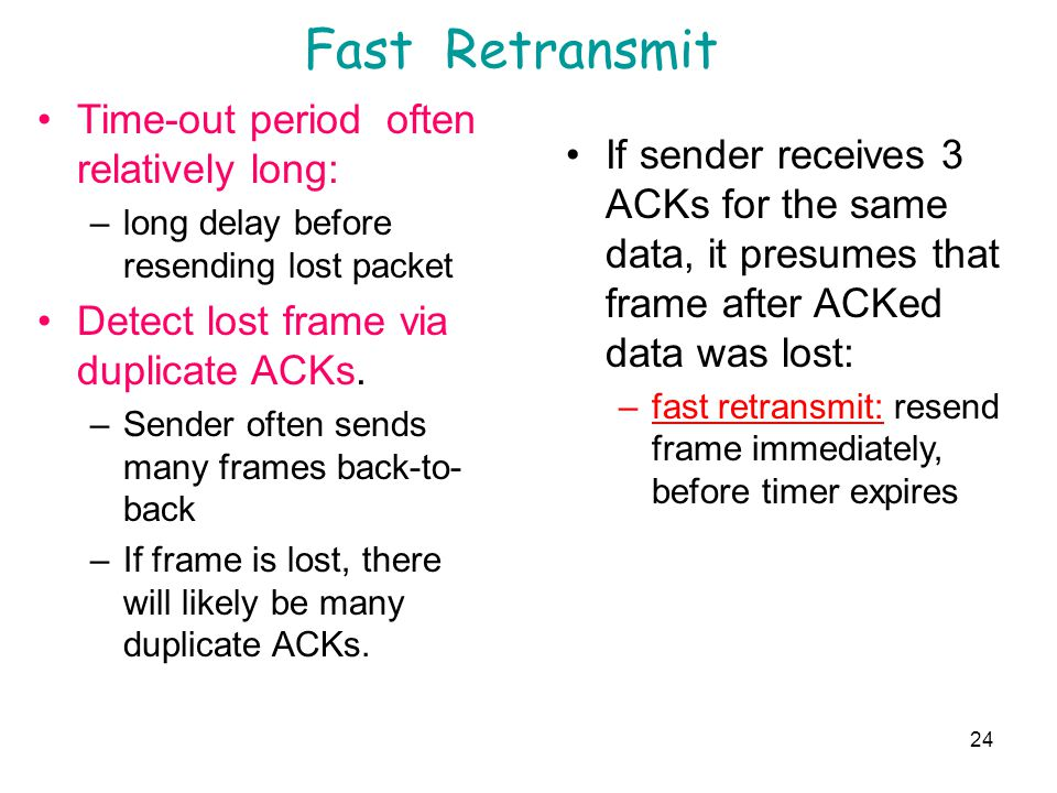 24 Fast Retransmit Time-out period often relatively long: –long delay before resending lost packet Detect lost frame via duplicate ACKs. –Sender often