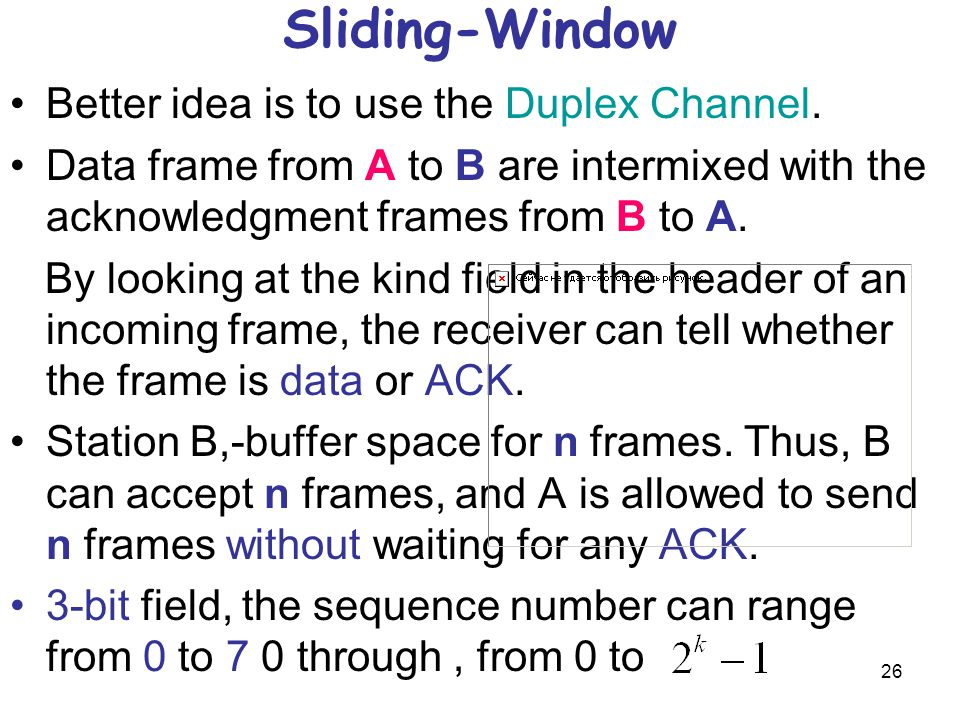 26 Sliding-Window Better idea is to use the Duplex Channel. Data frame from A to B are intermixed with the acknowledgment frames from B to A. By looki