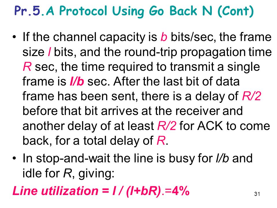31 Pr.5.A Protocol Using Go Back N (Cont) If the channel capacity is b bits/sec, the frame size l bits, and the round-trip propagation time R sec, the