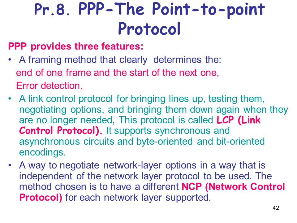 42 Pr.8. PPP-The Point-to-point Protocol PPP provides three features: A framing method that clearly determines the: end of one frame and the start of