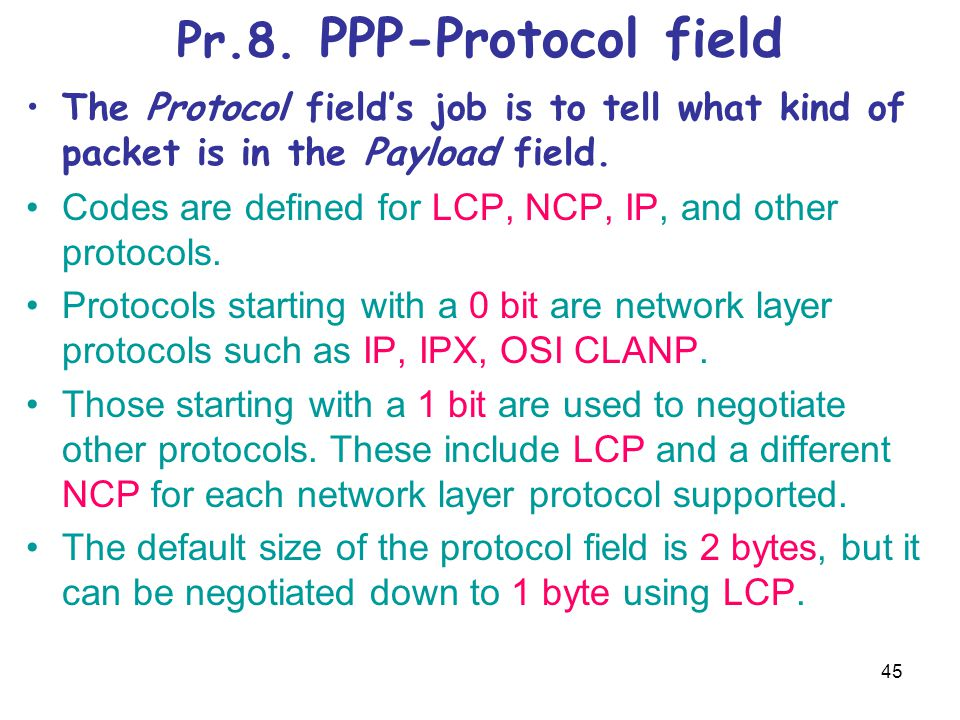 45 Pr.8. PPP-Protocol field The Protocol field's job is to tell what kind of packet is in the Payload field. Codes are defined for LCP, NCP, IP, and o