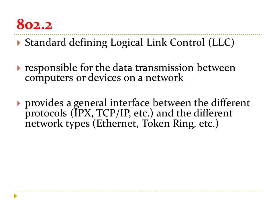 802.2  Standard defining Logical Link Control (LLC)  responsible for the data transmission between computers or devices on a network  provides a general interface between the different protocols (IPX, TCP/IP, etc.) and the different network types (Ethernet, Token Ring, etc.)