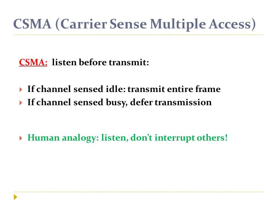CSMA (Carrier Sense Multiple Access) CSMA: listen before transmit:  If channel sensed idle: transmit entire frame  If channel sensed busy, defer transmission  Human analogy: listen, don't interrupt others!