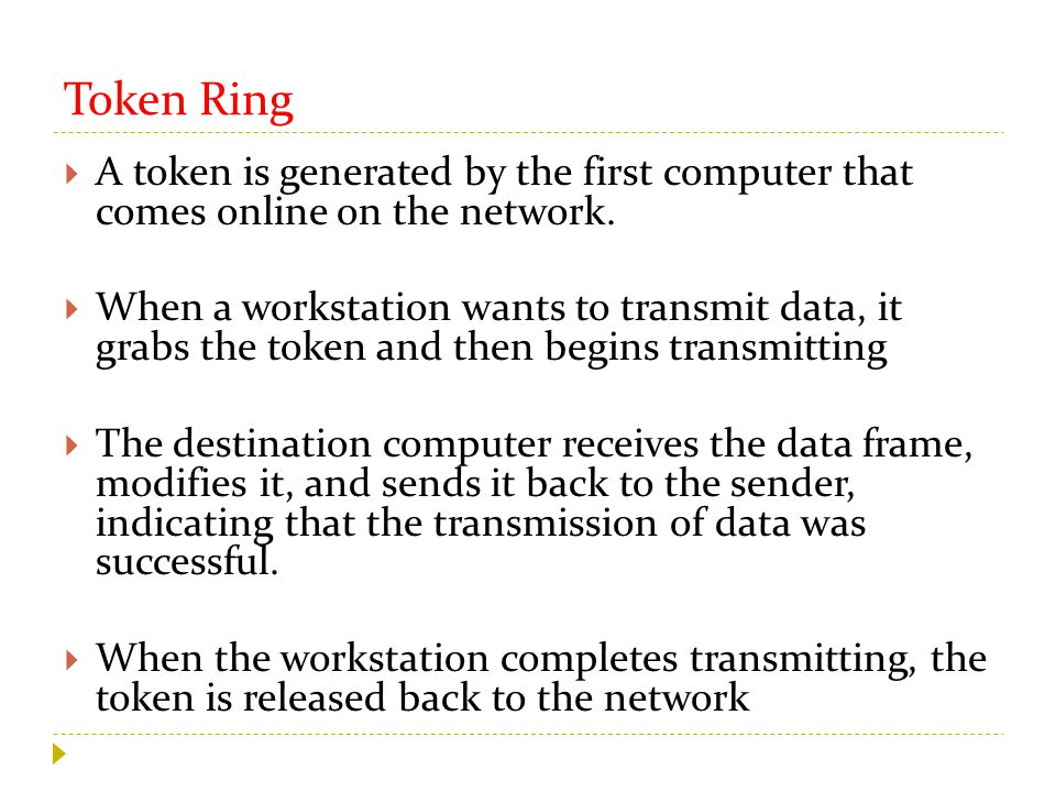 Token Ring  A token is generated by the first computer that comes online on the network.  When a workstation wants to transmit data, it grabs the to