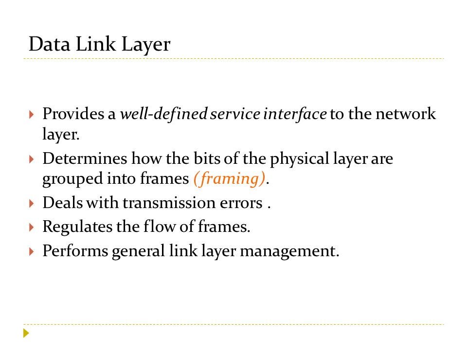Data Link Layer  Provides a well-defined service interface to the network layer.  Determines how the bits of the physical layer are grouped into fra