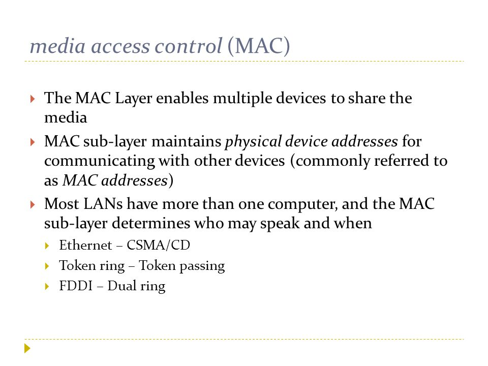 media access control (MAC)  The MAC Layer enables multiple devices to share the media  MAC sub-layer maintains physical device addresses for communi
