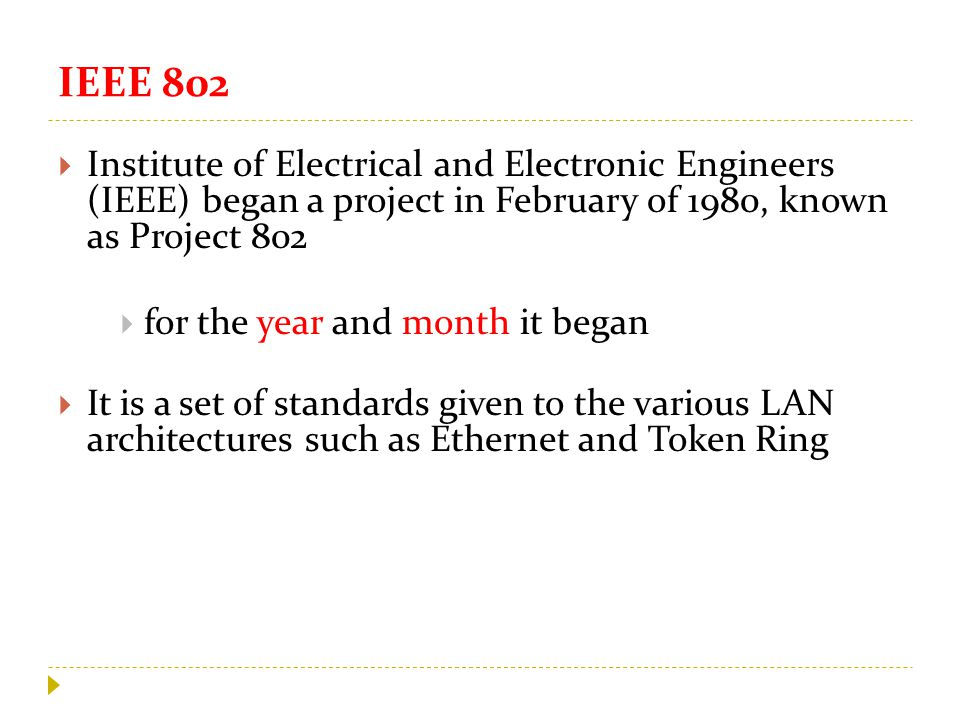 IEEE 802  Institute of Electrical and Electronic Engineers (IEEE) began a project in February of 1980, known as Project 802  for the year and month it began  It is a set of standards given to the various LAN architectures such as Ethernet and Token Ring