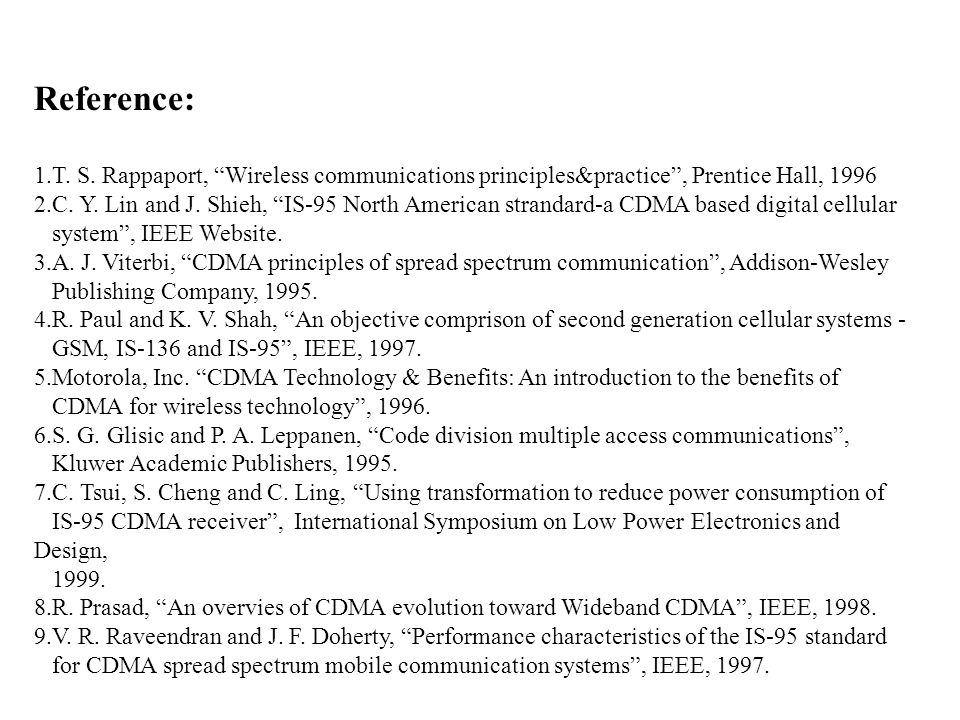 "Reference: 1.T. S. Rappaport, ""Wireless communications principles&practice"", Prentice Hall, 1996 2.C. Y. Lin and J. Shieh, ""IS-95 North American stran"
