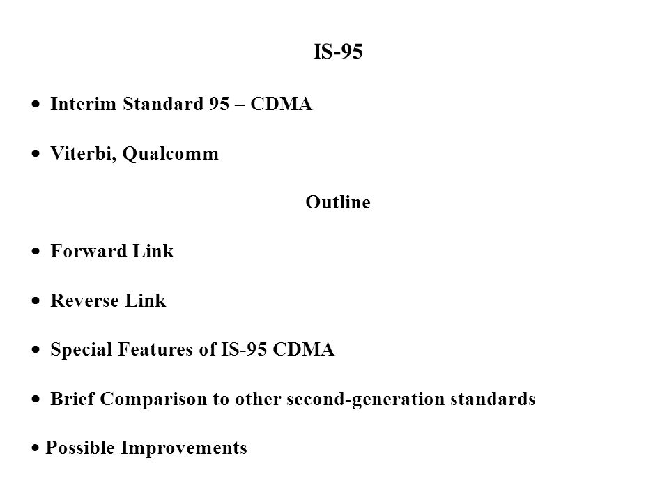 IS-95  Interim Standard 95 – CDMA  Viterbi, Qualcomm Outline  Forward Link  Reverse Link  Special Features of IS-95 CDMA  Brief Comparison to ot