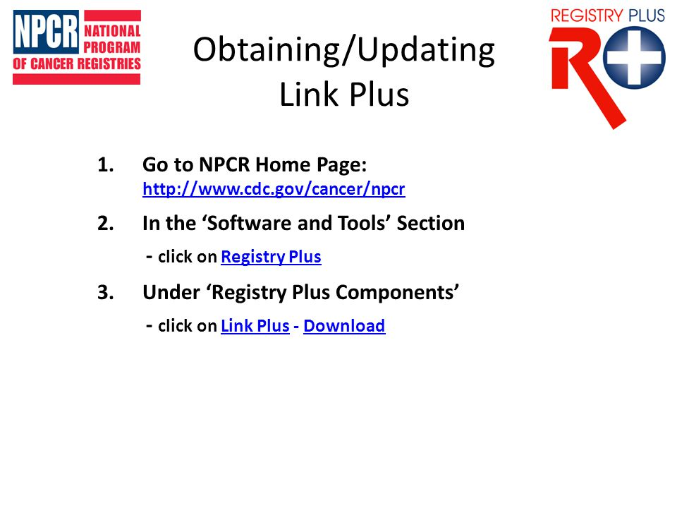 Obtaining/Updating Link Plus 1.Go to NPCR Home Page: http://www.cdc.gov/cancer/npcr http://www.cdc.gov/cancer/npcr 2.In the 'Software and Tools' Section - click on Registry Plus 3.Under 'Registry Plus Components' - click on Link Plus - Download