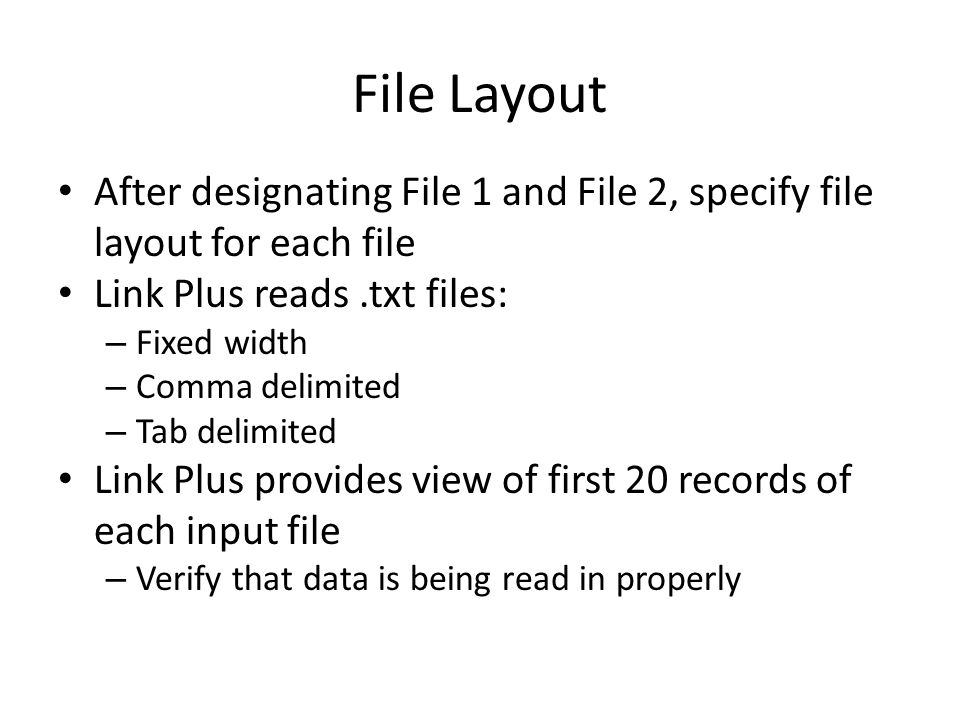 File Layout After designating File 1 and File 2, specify file layout for each file Link Plus reads.txt files: – Fixed width – Comma delimited – Tab delimited Link Plus provides view of first 20 records of each input file – Verify that data is being read in properly