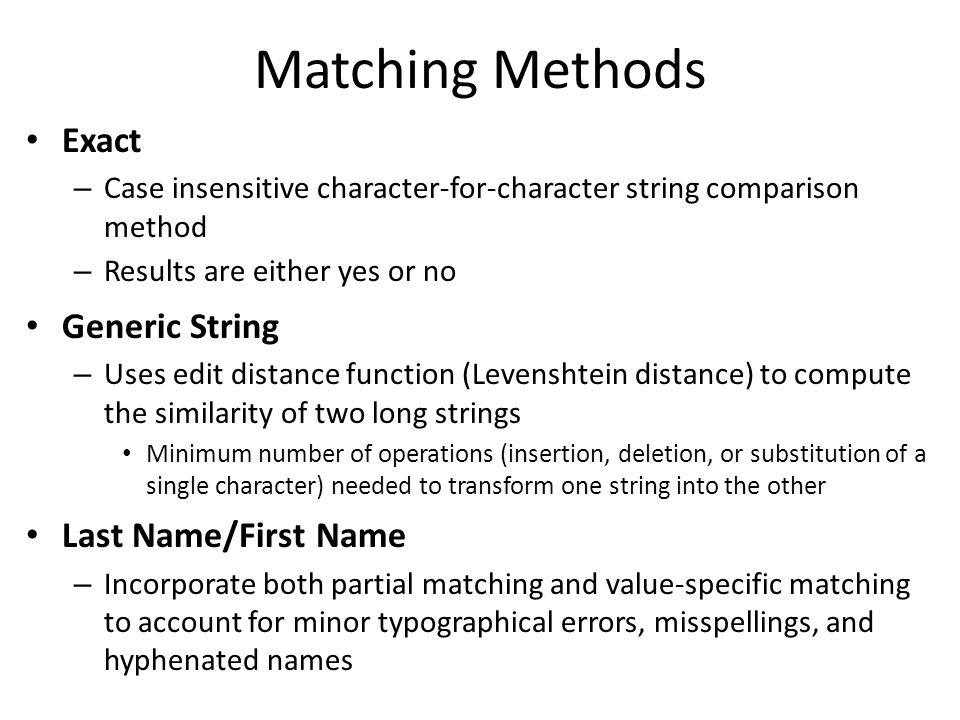 Matching Methods Exact – Case insensitive character-for-character string comparison method – Results are either yes or no Generic String – Uses edit distance function (Levenshtein distance) to compute the similarity of two long strings Minimum number of operations (insertion, deletion, or substitution of a single character) needed to transform one string into the other Last Name/First Name – Incorporate both partial matching and value-specific matching to account for minor typographical errors, misspellings, and hyphenated names
