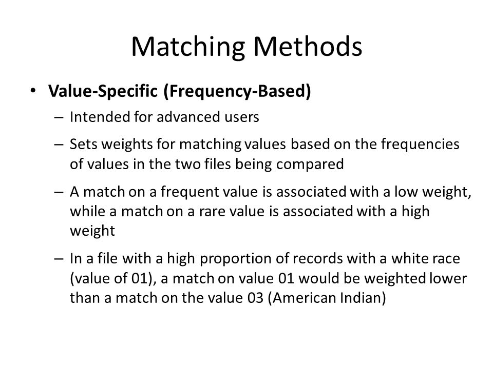 Matching Methods Value-Specific (Frequency-Based) – Intended for advanced users – Sets weights for matching values based on the frequencies of values in the two files being compared – A match on a frequent value is associated with a low weight, while a match on a rare value is associated with a high weight – In a file with a high proportion of records with a white race (value of 01), a match on value 01 would be weighted lower than a match on the value 03 (American Indian)