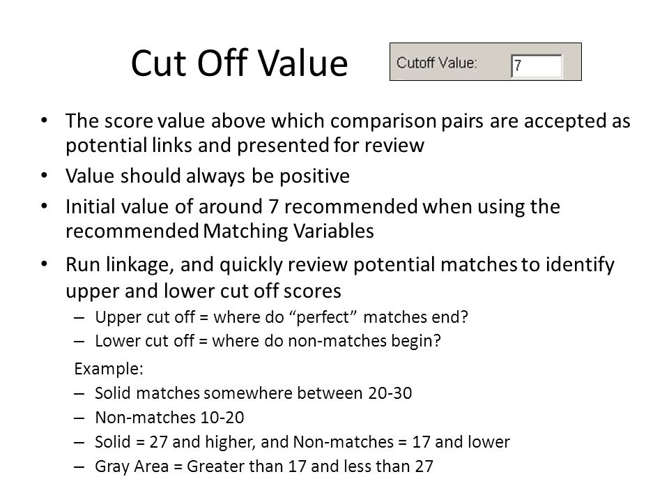Cut Off Value The score value above which comparison pairs are accepted as potential links and presented for review Value should always be positive Initial value of around 7 recommended when using the recommended Matching Variables Run linkage, and quickly review potential matches to identify upper and lower cut off scores – Upper cut off = where do perfect matches end.