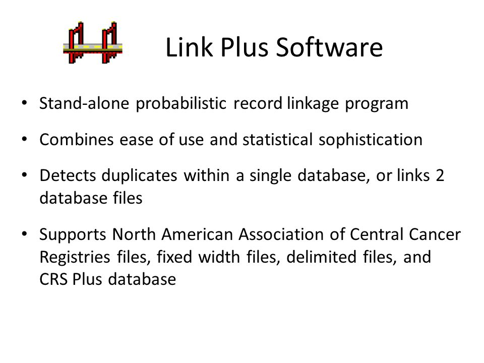 Link Plus Software Can handle missing values of matching variables – automatically treats null or empty values as missing data and allows user to indicate additional values to be treated as missing data Facilitates blocking ( OR blocking ) by indexing the variables and comparing the pairs with the identical values on at least one of those variables Provides support for manual review of uncertain matches