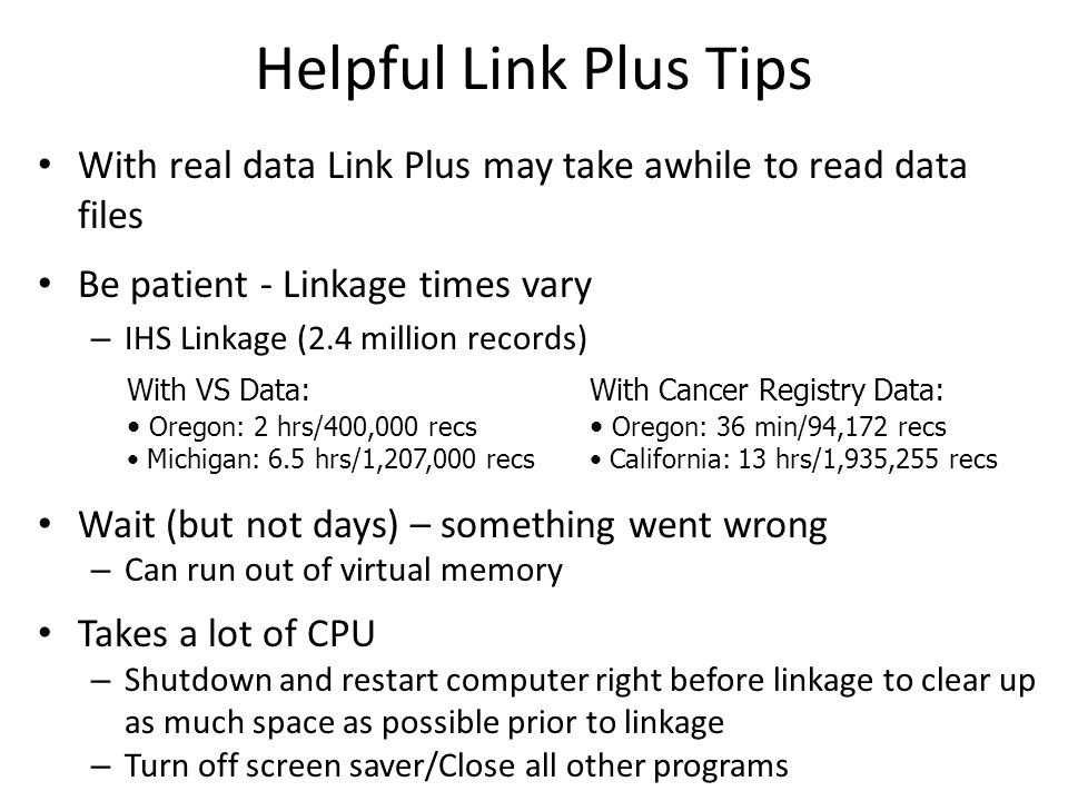 Helpful Link Plus Tips With real data Link Plus may take awhile to read data files Be patient - Linkage times vary – IHS Linkage (2.4 million records) Wait (but not days) – something went wrong – Can run out of virtual memory Takes a lot of CPU – Shutdown and restart computer right before linkage to clear up as much space as possible prior to linkage – Turn off screen saver/Close all other programs With Cancer Registry Data: Oregon: 36 min/94,172 recs California: 13 hrs/1,935,255 recs With VS Data: Oregon: 2 hrs/400,000 recs Michigan: 6.5 hrs/1,207,000 recs