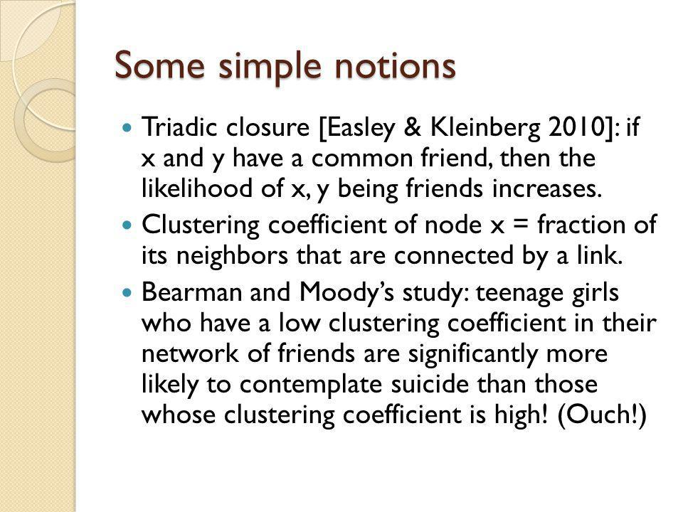 Some simple notions Triadic closure [Easley & Kleinberg 2010]: if x and y have a common friend, then the likelihood of x, y being friends increases. C