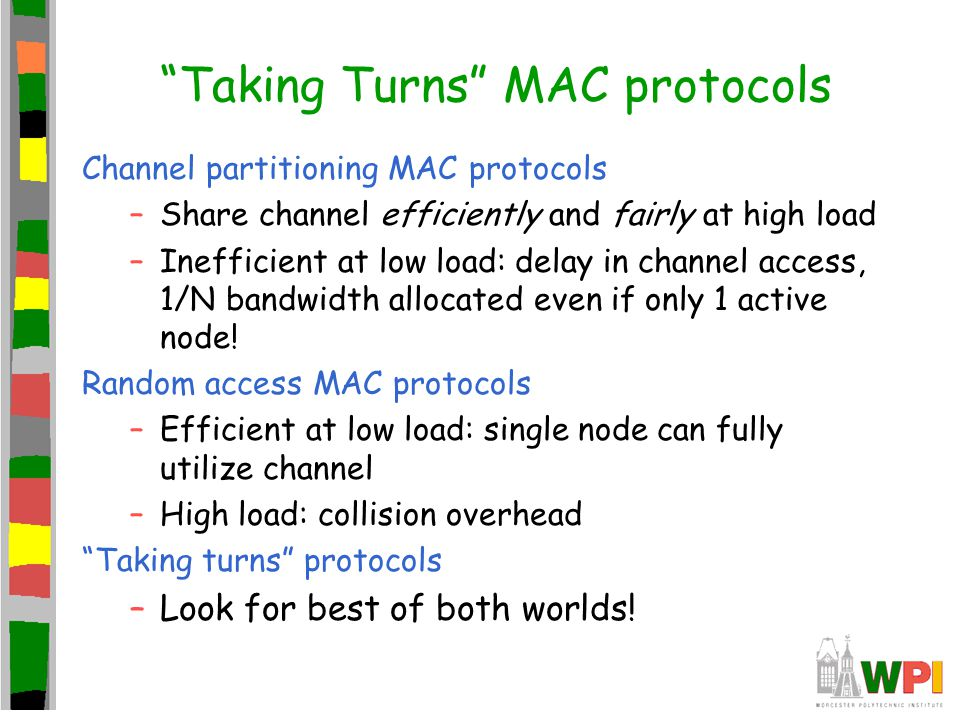 """""""Taking Turns"""" MAC protocols Channel partitioning MAC protocols –Share channel efficiently and fairly at high load –Inefficient at low load: delay in"""