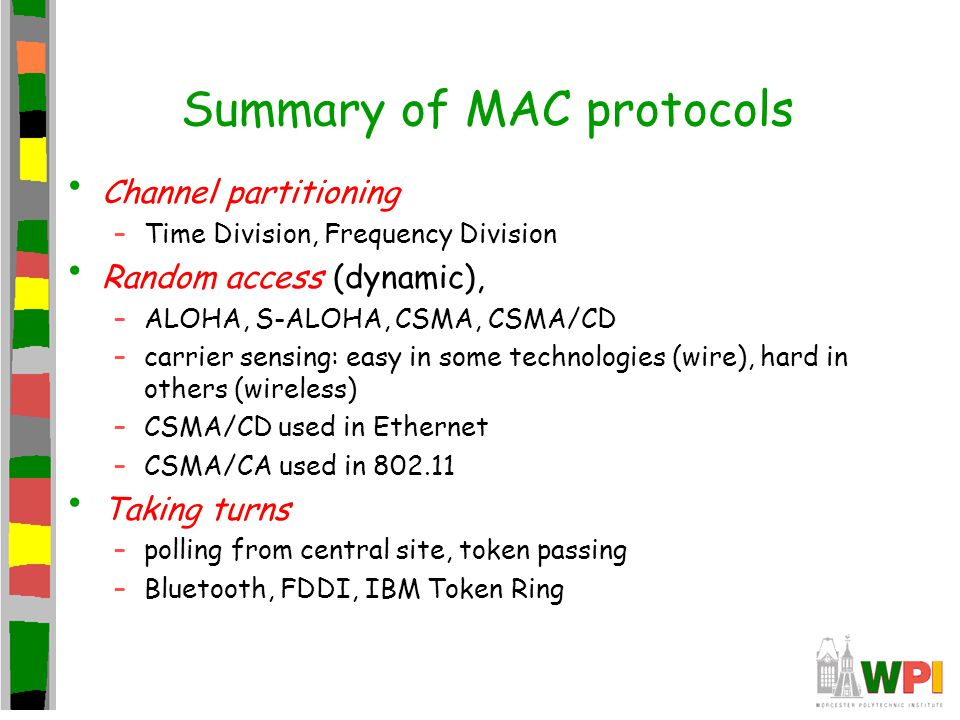 Summary of MAC protocols Channel partitioning –Time Division, Frequency Division Random access (dynamic), –ALOHA, S-ALOHA, CSMA, CSMA/CD –carrier sens