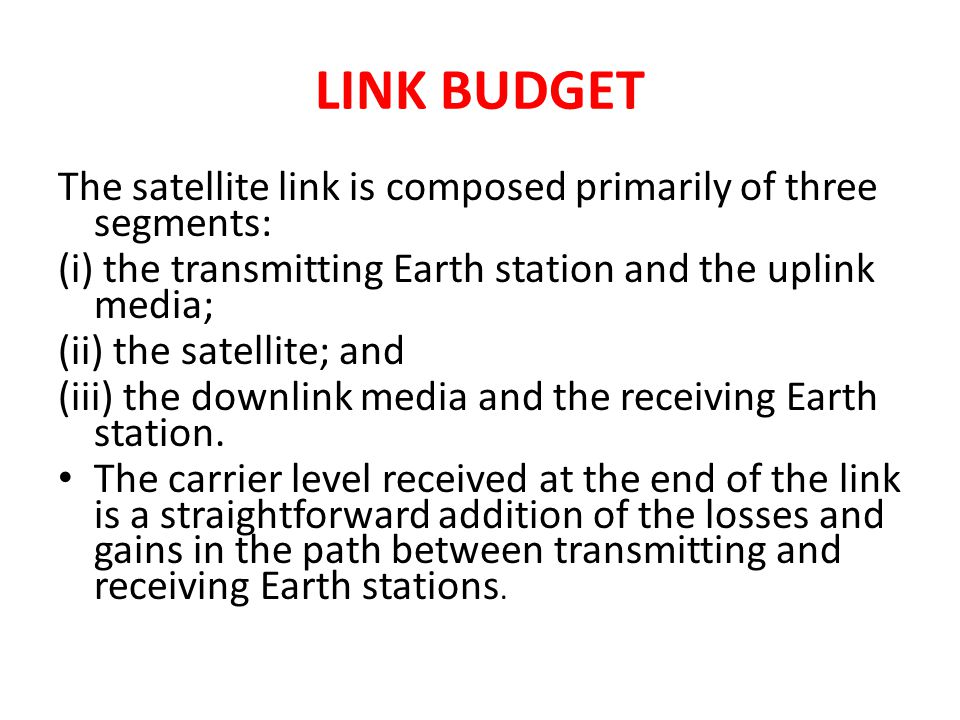 LINK BUDGET The satellite link is composed primarily of three segments: (i) the transmitting Earth station and the uplink media; (ii) the satellite; a