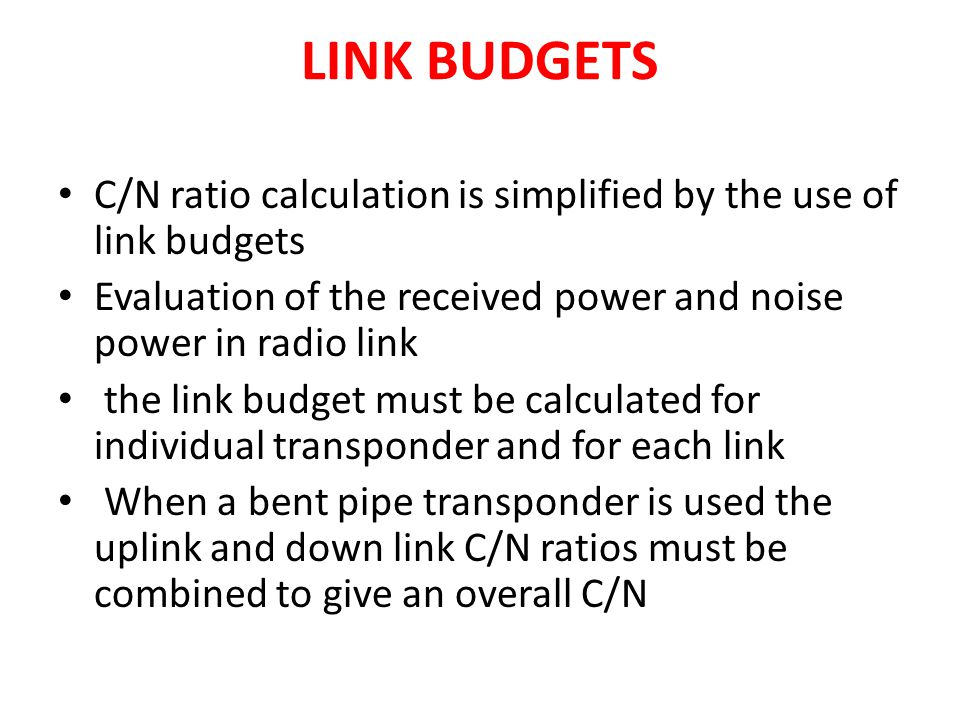 LINK BUDGETS C/N ratio calculation is simplified by the use of link budgets Evaluation of the received power and noise power in radio link the link bu