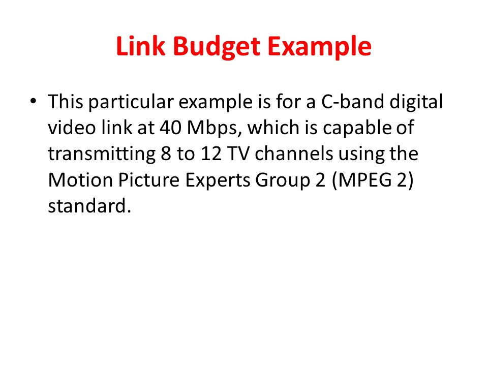 Link Budget Example This particular example is for a C-band digital video link at 40 Mbps, which is capable of transmitting 8 to 12 TV channels using