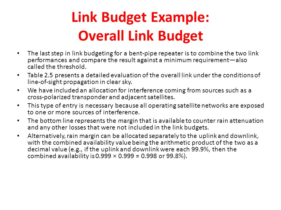 Link Budget Example: Overall Link Budget The last step in link budgeting for a bent-pipe repeater is to combine the two link performances and compare