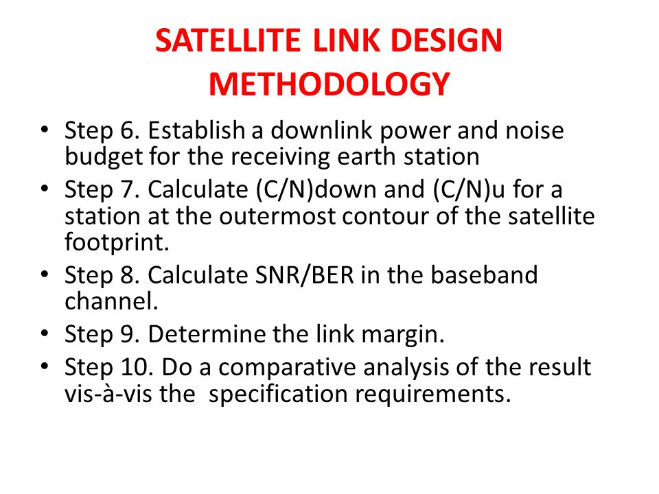 SATELLITE LINK DESIGN METHODOLOGY Step 6. Establish a downlink power and noise budget for the receiving earth station Step 7. Calculate (C/N)down and
