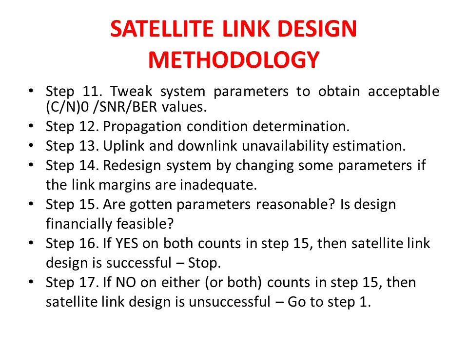 SATELLITE LINK DESIGN METHODOLOGY Step 11. Tweak system parameters to obtain acceptable (C/N)0 /SNR/BER values. Step 12. Propagation condition determi