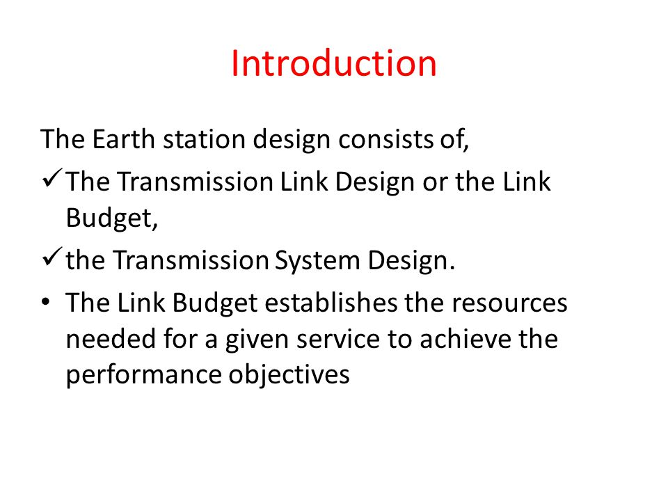 Introduction The Earth station design consists of, The Transmission Link Design or the Link Budget, the Transmission System Design. The Link Budget es