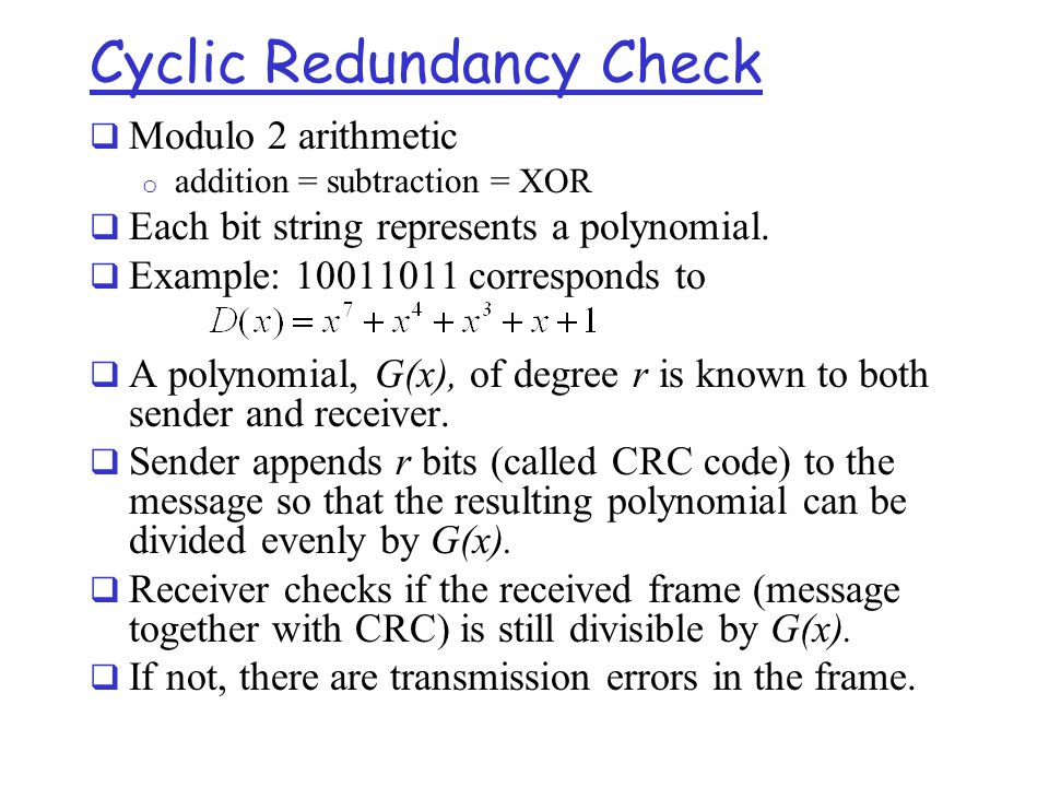 Cyclic Redundancy Check  Modulo 2 arithmetic o addition = subtraction = XOR  Each bit string represents a polynomial.  Example: 10011011 correspond