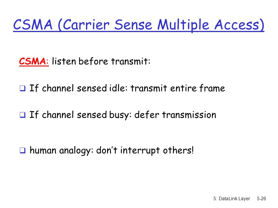 5: DataLink Layer5-26 CSMA (Carrier Sense Multiple Access) CSMA: listen before transmit:  If channel sensed idle: transmit entire frame  If channel