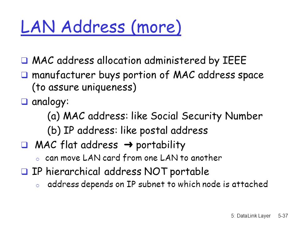 5: DataLink Layer5-37 LAN Address (more)  MAC address allocation administered by IEEE  manufacturer buys portion of MAC address space (to assure uni