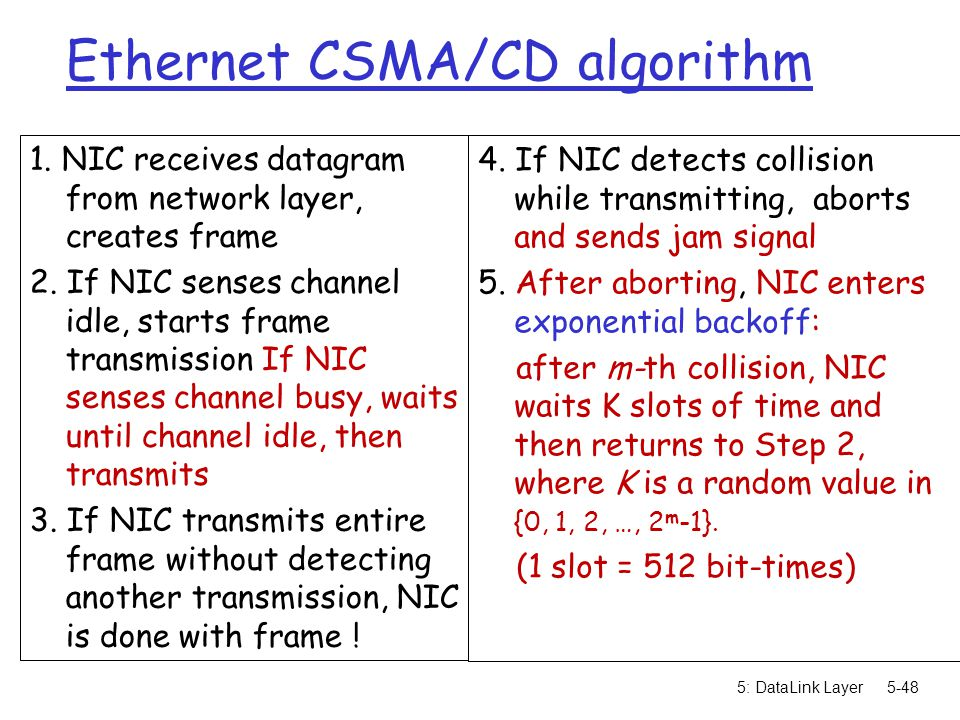 5: DataLink Layer5-48 Ethernet CSMA/CD algorithm 1. NIC receives datagram from network layer, creates frame 2. If NIC senses channel idle, starts fram
